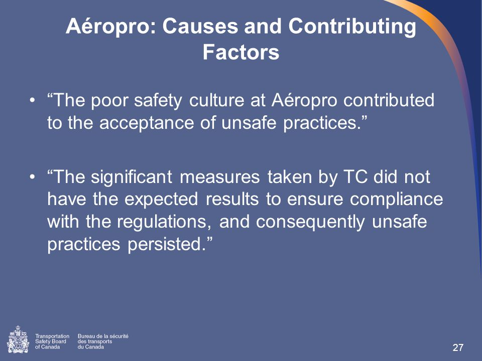 Aéropro: Causes and Contributing Factors The poor safety culture at Aéropro contributed to the acceptance of unsafe practices. The significant measures taken by TC did not have the expected results to ensure compliance with the regulations, and consequently unsafe practices persisted. 27