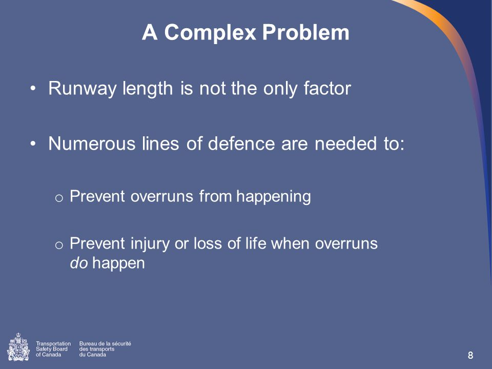 A Complex Problem Runway length is not the only factor Numerous lines of defence are needed to: o Prevent overruns from happening o Prevent injury or loss of life when overruns do happen 8