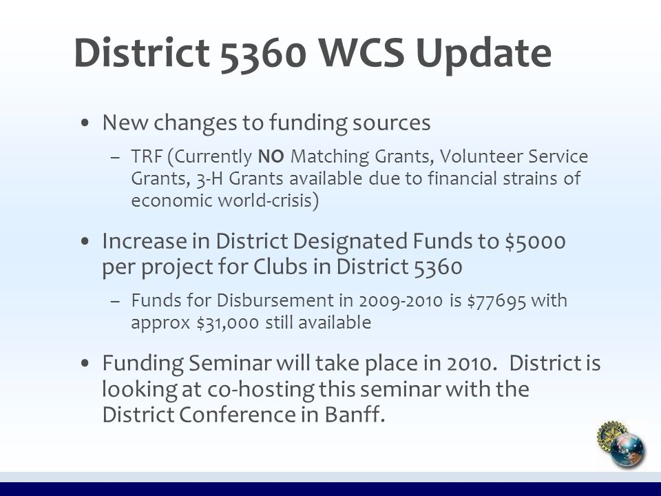 District 5360 WCS Update New changes to funding sources – –TRF (Currently NO Matching Grants, Volunteer Service Grants, 3-H Grants available due to financial strains of economic world-crisis) Increase in District Designated Funds to $5000 per project for Clubs in District 5360 – –Funds for Disbursement in 2009-2010 is $77695 with approx $31,000 still available Funding Seminar will take place in 2010.