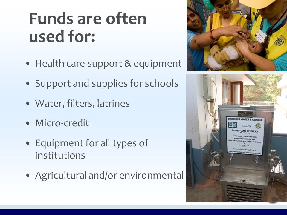 Funds are often used for: Health care support & equipment Support and supplies for schools Water, filters, latrines Micro-credit Equipment for all types of institutions Agricultural and/or environmental