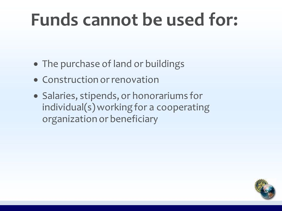 Funds cannot be used for:   The purchase of land or buildings   Construction or renovation   Salaries, stipends, or honorariums for individual(s) working for a cooperating organization or beneficiary