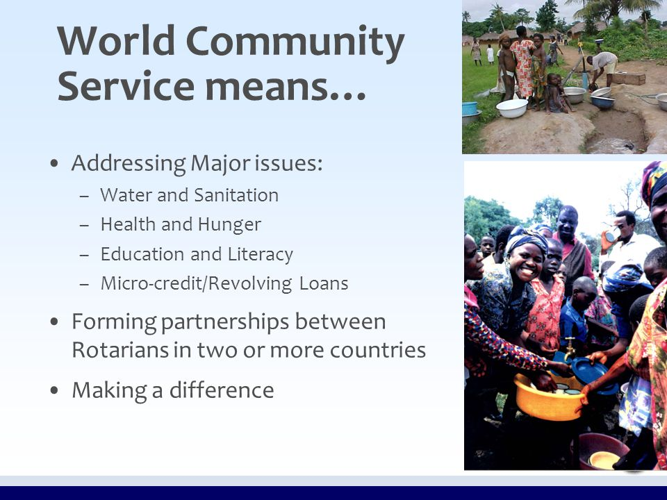 World Community Service means… Addressing Major issues: – –Water and Sanitation – –Health and Hunger – –Education and Literacy – –Micro-credit/Revolving Loans Forming partnerships between Rotarians in two or more countries Making a difference