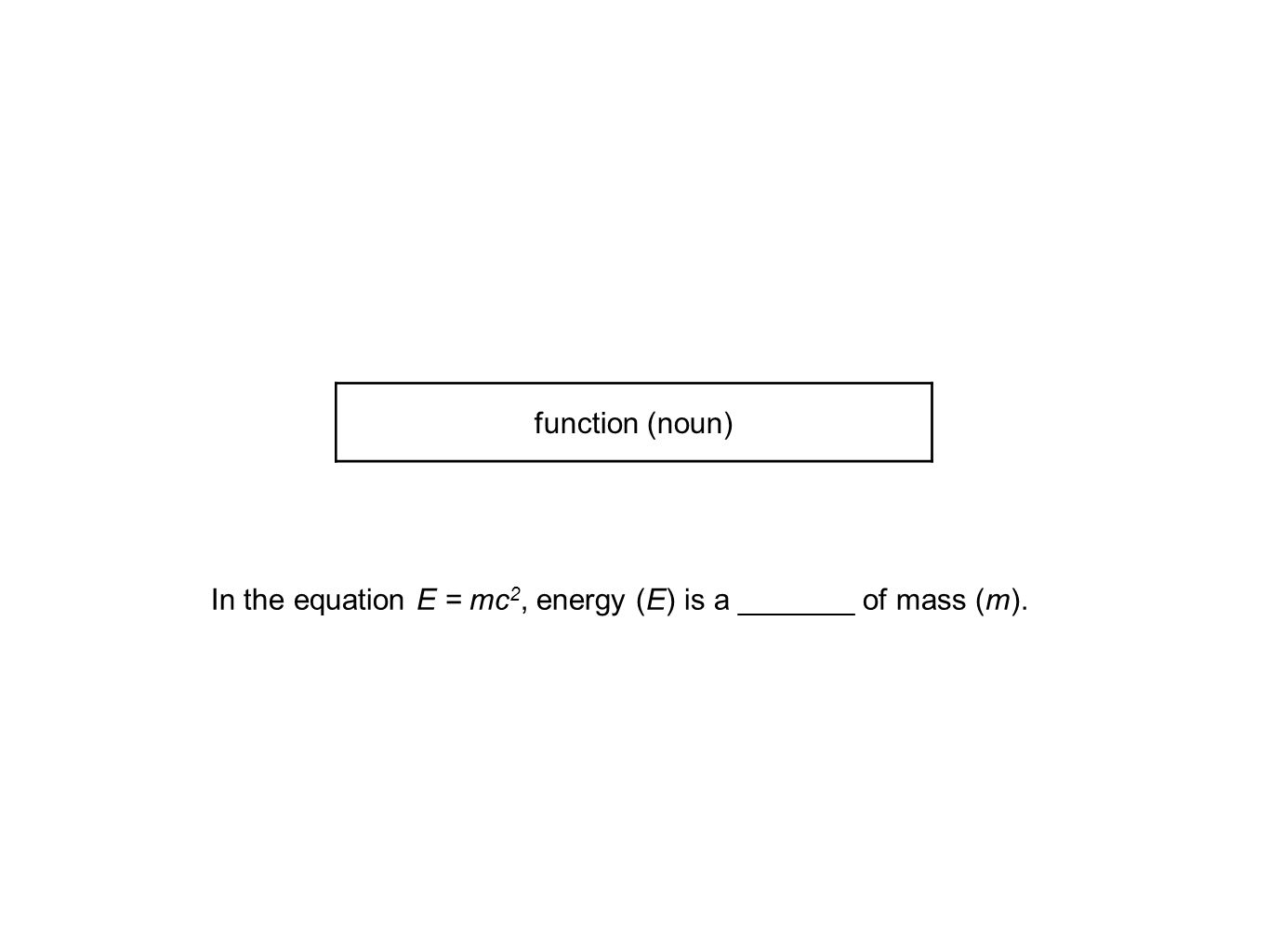 In the equation E = mc 2, energy (E) is a _______ of mass (m). function (noun)