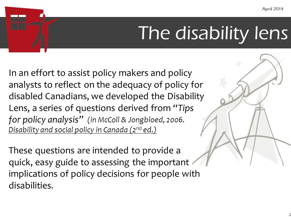 The disability lens In an effort to assist policy makers and policy analysts to reflect on the adequacy of policy for disabled Canadians, we developed the Disability Lens, a series of questions derived from Tips for policy analysis (in McColl & Jongbloed, 2006.