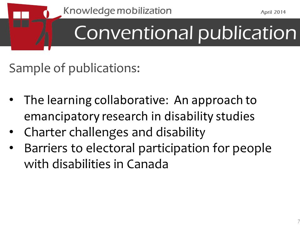 Conventional publication Sample of publications: The learning collaborative: An approach to emancipatory research in disability studies Charter challenges and disability Barriers to electoral participation for people with disabilities in Canada 7 Knowledge mobilization April 2014