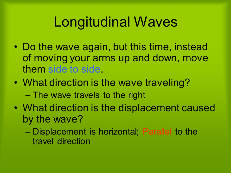 Longitudinal Waves Do the wave again, but this time, instead of moving your arms up and down, move them side to side.