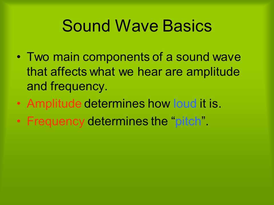 Sound Wave Basics Two main components of a sound wave that affects what we hear are amplitude and frequency.