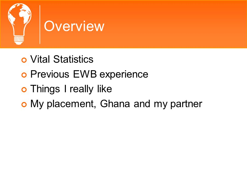 Overview Vital Statistics Previous EWB experience Things I really like My placement, Ghana and my partner
