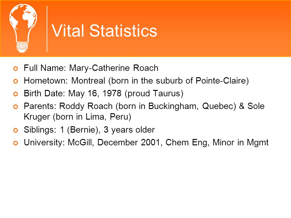 Vital Statistics Full Name: Mary-Catherine Roach Hometown: Montreal (born in the suburb of Pointe-Claire) Birth Date: May 16, 1978 (proud Taurus) Parents: Roddy Roach (born in Buckingham, Quebec) & Sole Kruger (born in Lima, Peru) Siblings: 1 (Bernie), 3 years older University: McGill, December 2001, Chem Eng, Minor in Mgmt