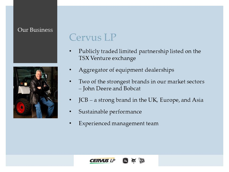 Our Business Cervus LP Publicly traded limited partnership listed on the TSX Venture exchange Aggregator of equipment dealerships Two of the strongest brands in our market sectors – John Deere and Bobcat JCB – a strong brand in the UK, Europe, and Asia Sustainable performance Experienced management team
