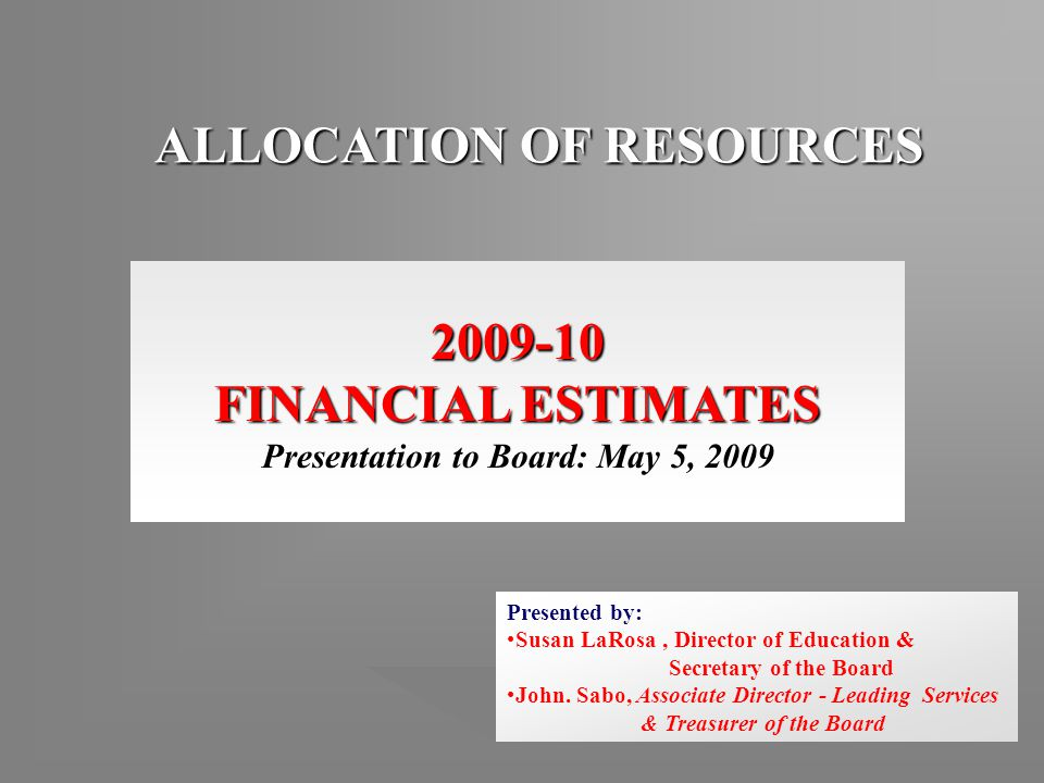 ALLOCATION OF RESOURCES 2009-10 FINANCIAL ESTIMATES Presentation to Board: May 5, 2009 Presented by: Susan LaRosa, Director of Education & Secretary of the Board John.