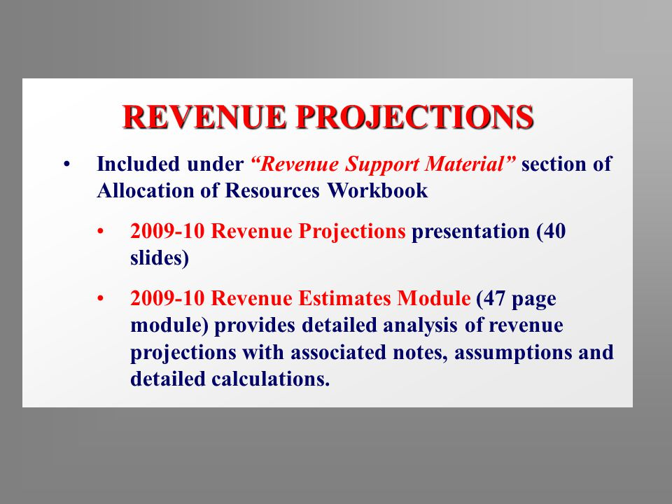 REVENUE PROJECTIONS Included under Revenue Support Material section of Allocation of Resources Workbook 2009-10 Revenue Projections presentation (40 slides) 2009-10 Revenue Estimates Module (47 page module) provides detailed analysis of revenue projections with associated notes, assumptions and detailed calculations.