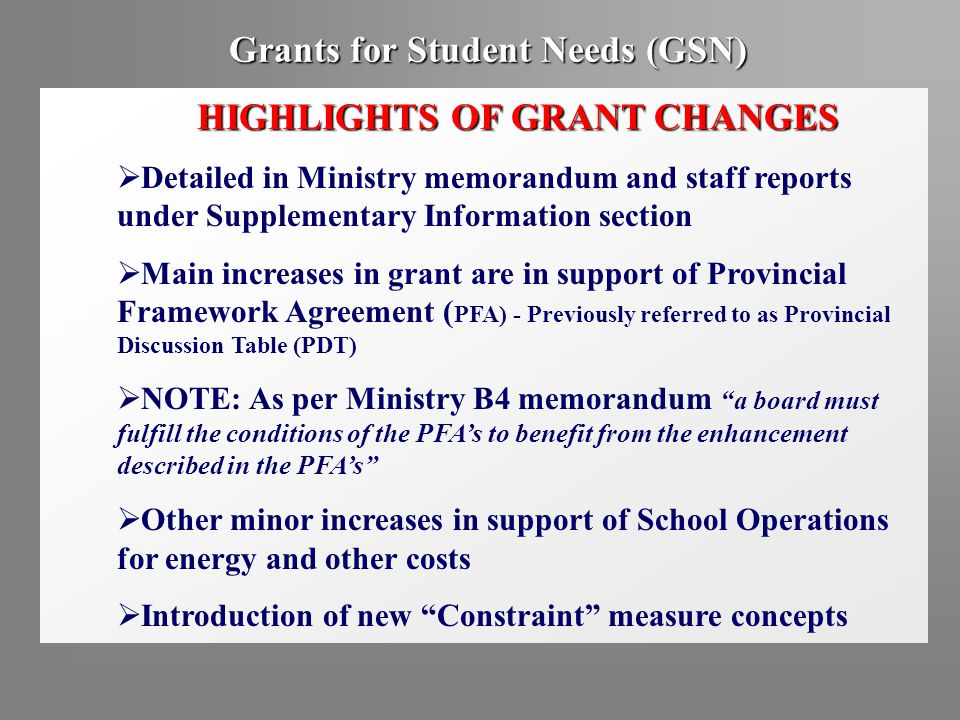 Grants for Student Needs (GSN) HIGHLIGHTS OF GRANT CHANGES  Detailed in Ministry memorandum and staff reports under Supplementary Information section  Main increases in grant are in support of Provincial Framework Agreement ( PFA) - Previously referred to as Provincial Discussion Table (PDT)  NOTE: As per Ministry B4 memorandum a board must fulfill the conditions of the PFA's to benefit from the enhancement described in the PFA's  Other minor increases in support of School Operations for energy and other costs  Introduction of new Constraint measure concepts