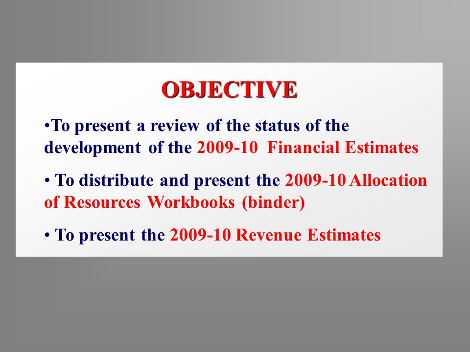 OBJECTIVE To present a review of the status of the development of the 2009-10 Financial Estimates To distribute and present the 2009-10 Allocation of Resources Workbooks (binder) To present the 2009-10 Revenue Estimates