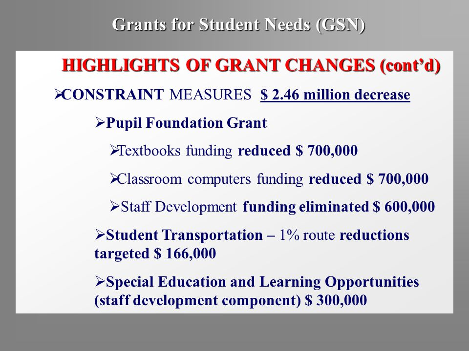 Grants for Student Needs (GSN) HIGHLIGHTS OF GRANT CHANGES (cont'd)  CONSTRAINT MEASURES $ 2.46 million decrease  Pupil Foundation Grant  Textbooks funding reduced $ 700,000  Classroom computers funding reduced $ 700,000  Staff Development funding eliminated $ 600,000  Student Transportation – 1% route reductions targeted $ 166,000  Special Education and Learning Opportunities (staff development component) $ 300,000