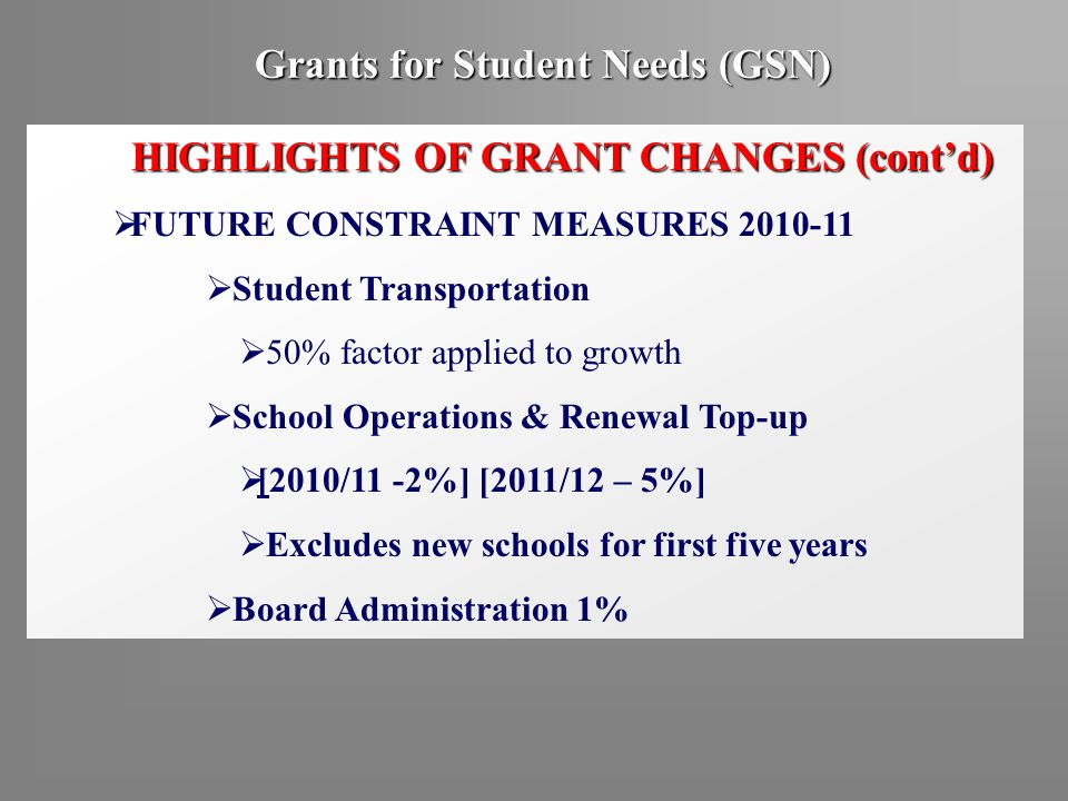 Grants for Student Needs (GSN) HIGHLIGHTS OF GRANT CHANGES (cont'd)  FUTURE CONSTRAINT MEASURES 2010-11  Student Transportation  50% factor applied to growth  School Operations & Renewal Top-up  [2010/11 -2%] [2011/12 – 5%]  Excludes new schools for first five years  Board Administration 1%