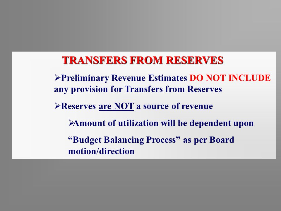 TRANSFERS FROM RESERVES  Preliminary Revenue Estimates DO NOT INCLUDE any provision for Transfers from Reserves  Reserves are NOT a source of revenue  Amount of utilization will be dependent upon Budget Balancing Process as per Board motion/direction