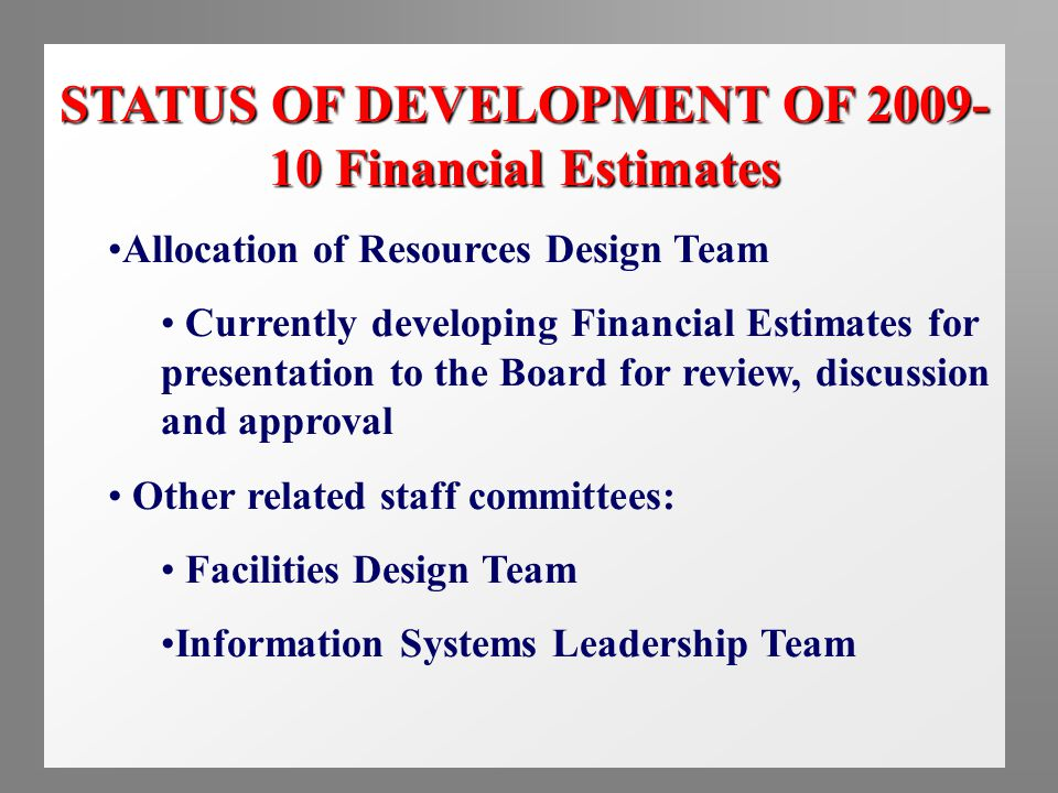 STATUS OF DEVELOPMENT OF 2009- 10 Financial Estimates Allocation of Resources Design Team Currently developing Financial Estimates for presentation to the Board for review, discussion and approval Other related staff committees: Facilities Design Team Information Systems Leadership Team