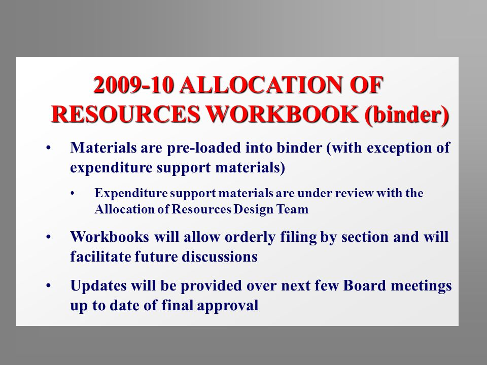 2009-10 ALLOCATION OF RESOURCES WORKBOOK (binder) Materials are pre-loaded into binder (with exception of expenditure support materials) Expenditure support materials are under review with the Allocation of Resources Design Team Workbooks will allow orderly filing by section and will facilitate future discussions Updates will be provided over next few Board meetings up to date of final approval