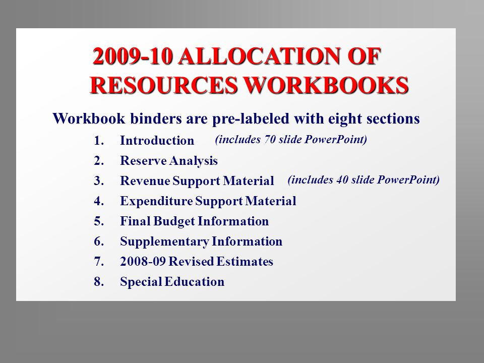2009-10 ALLOCATION OF RESOURCES WORKBOOKS Workbook binders are pre-labeled with eight sections 1.Introduction 2.Reserve Analysis 3.Revenue Support Material 4.Expenditure Support Material 5.Final Budget Information 6.Supplementary Information 7.2008-09 Revised Estimates 8.Special Education (includes 70 slide PowerPoint) (includes 40 slide PowerPoint)