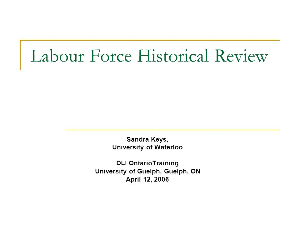 Labour Force Historical Review Sandra Keys, University of Waterloo DLI OntarioTraining University of Guelph, Guelph, ON April 12, 2006