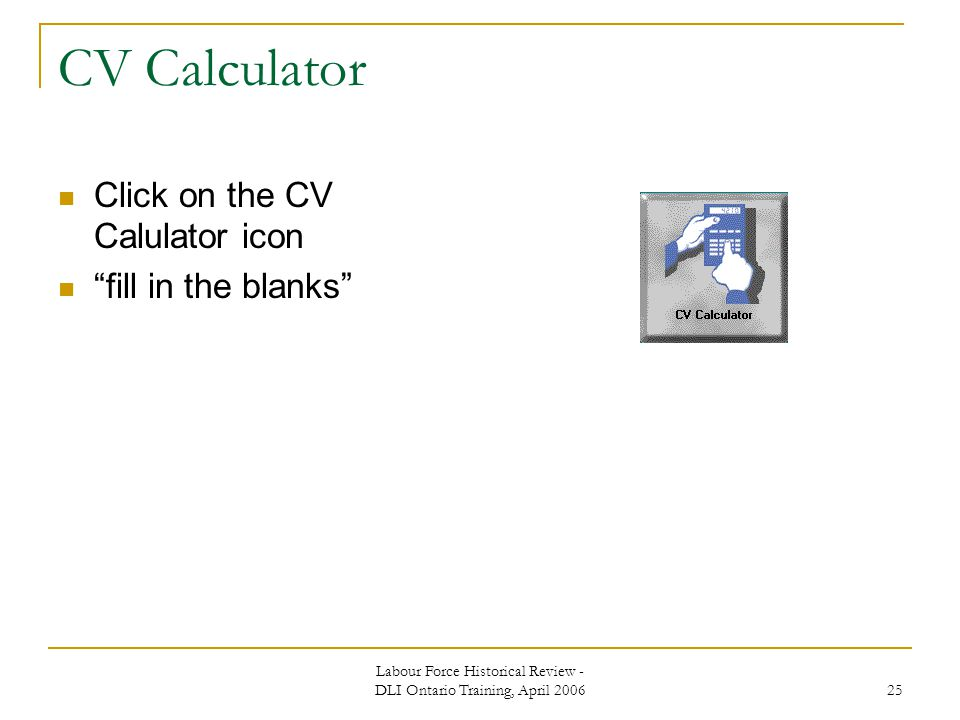 Labour Force Historical Review - DLI Ontario Training, April CV Calculator Click on the CV Calulator icon fill in the blanks