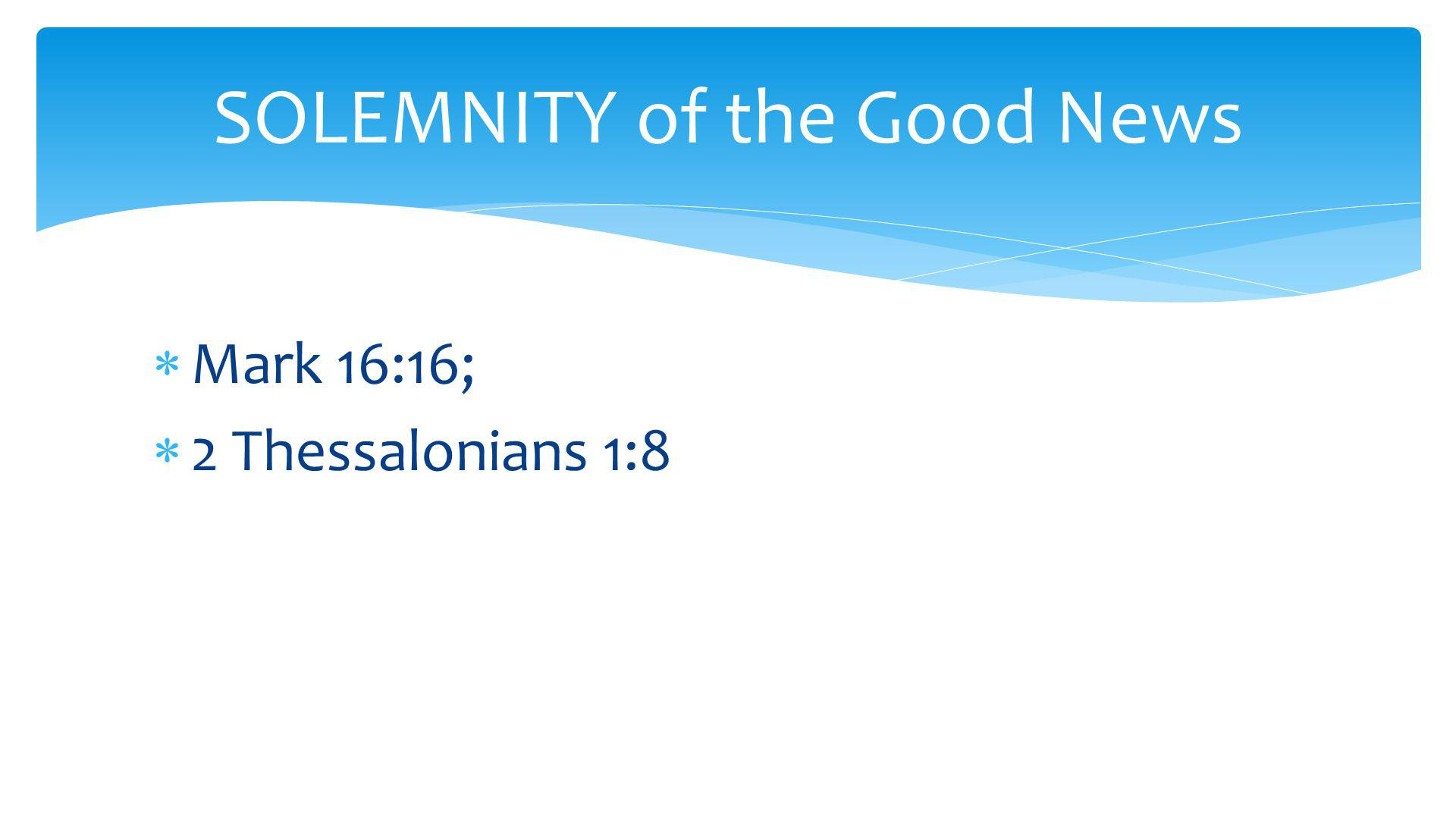  Mark 16:16;  2 Thessalonians 1:8 SOLEMNITY of the Good News