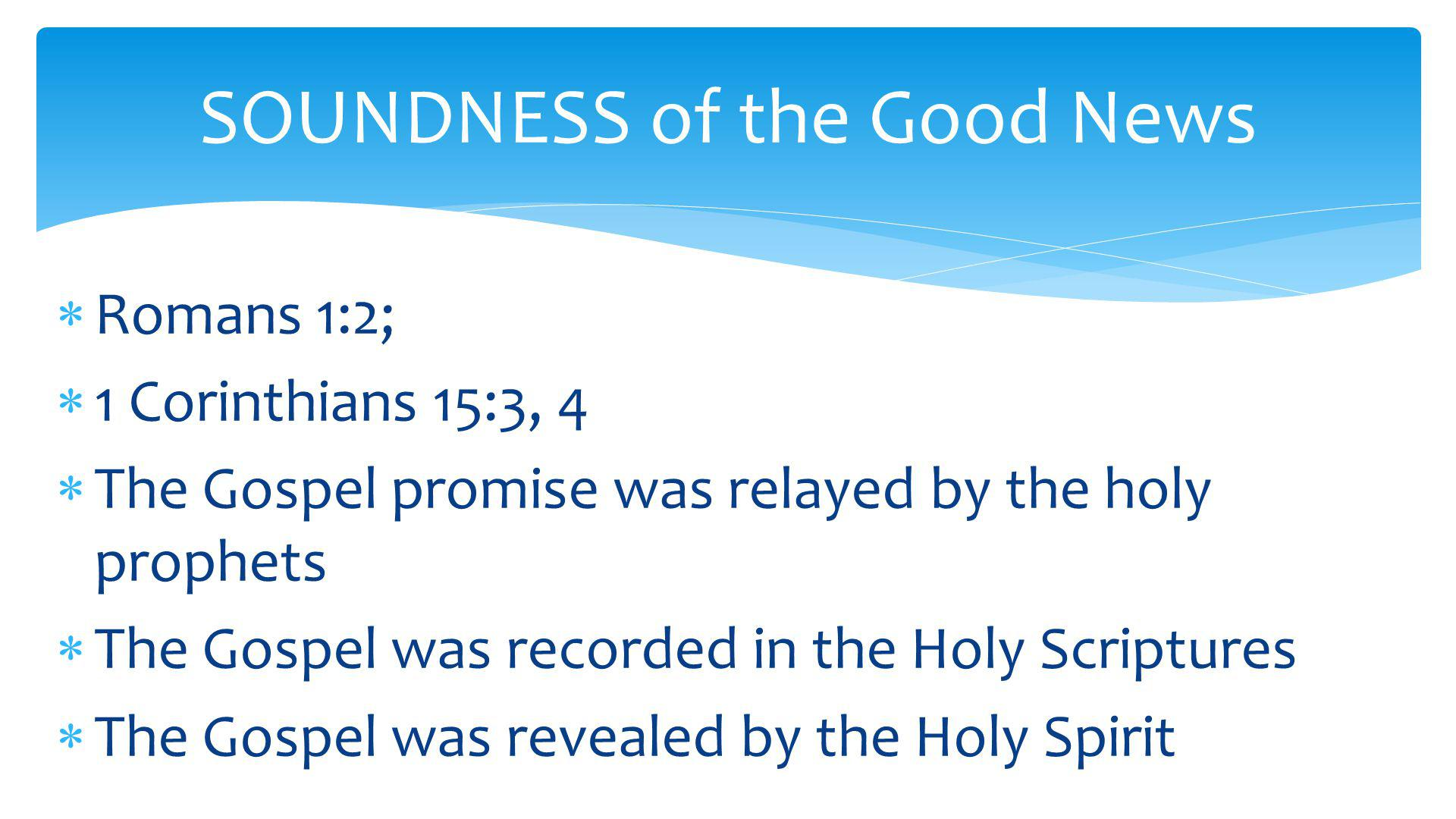  Romans 1:2;  1 Corinthians 15:3, 4  The Gospel promise was relayed by the holy prophets  The Gospel was recorded in the Holy Scriptures  The Gospel was revealed by the Holy Spirit SOUNDNESS of the Good News