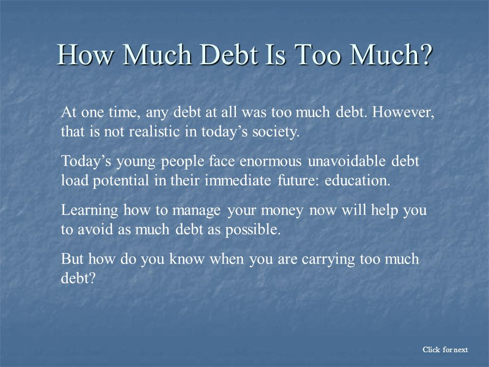 How Much Debt Is Too Much. At one time, any debt at all was too much debt.