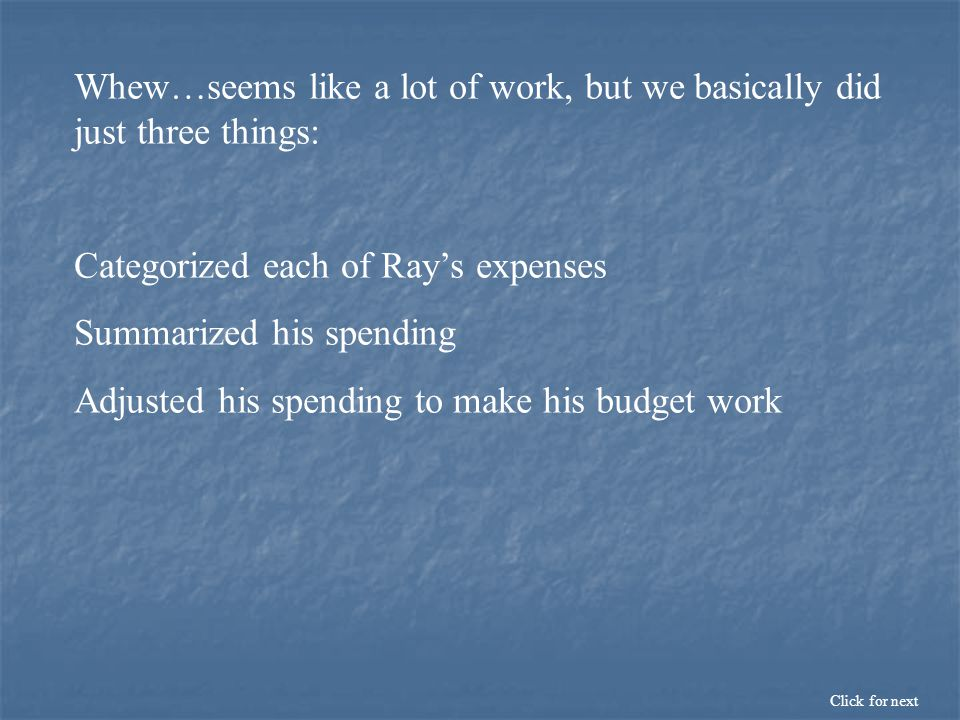 Whew…seems like a lot of work, but we basically did just three things: Categorized each of Ray's expenses Summarized his spending Adjusted his spending to make his budget work Click for next