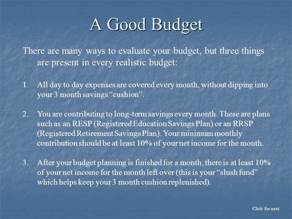 A Good Budget There are many ways to evaluate your budget, but three things are present in every realistic budget: 1.All day to day expenses are covered every month, without dipping into your 3 month savings cushion .