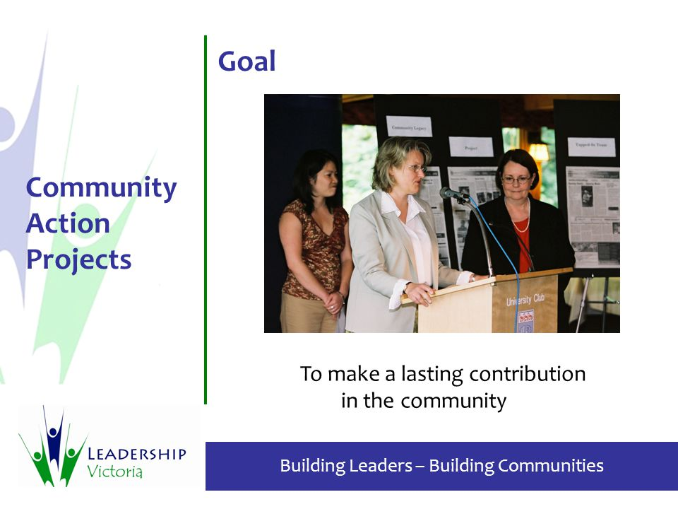 Building Leaders – Building Communities Community Action Projects Goal To make a lasting contribution in the community