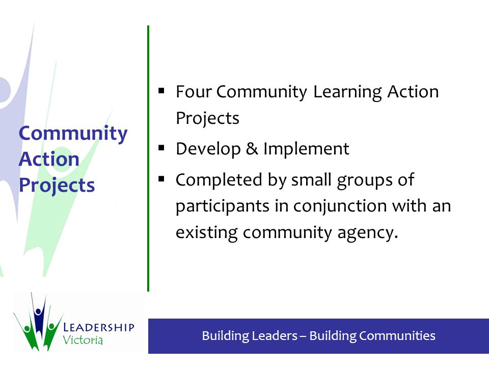 Building Leaders – Building Communities Community Action Projects  Four Community Learning Action Projects  Develop & Implement  Completed by small groups of participants in conjunction with an existing community agency.