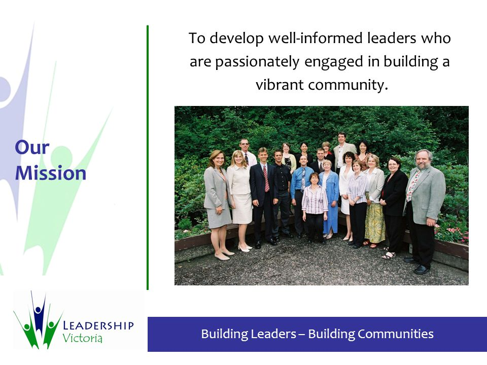 Building Leaders – Building Communities Our Mission To develop well-informed leaders who are passionately engaged in building a vibrant community.