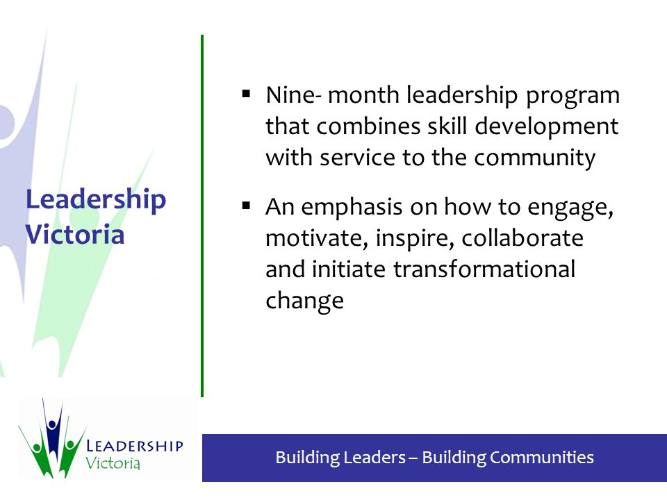 Building Leaders – Building Communities Leadership Victoria  Nine- month leadership program that combines skill development with service to the community  An emphasis on how to engage, motivate, inspire, collaborate and initiate transformational change
