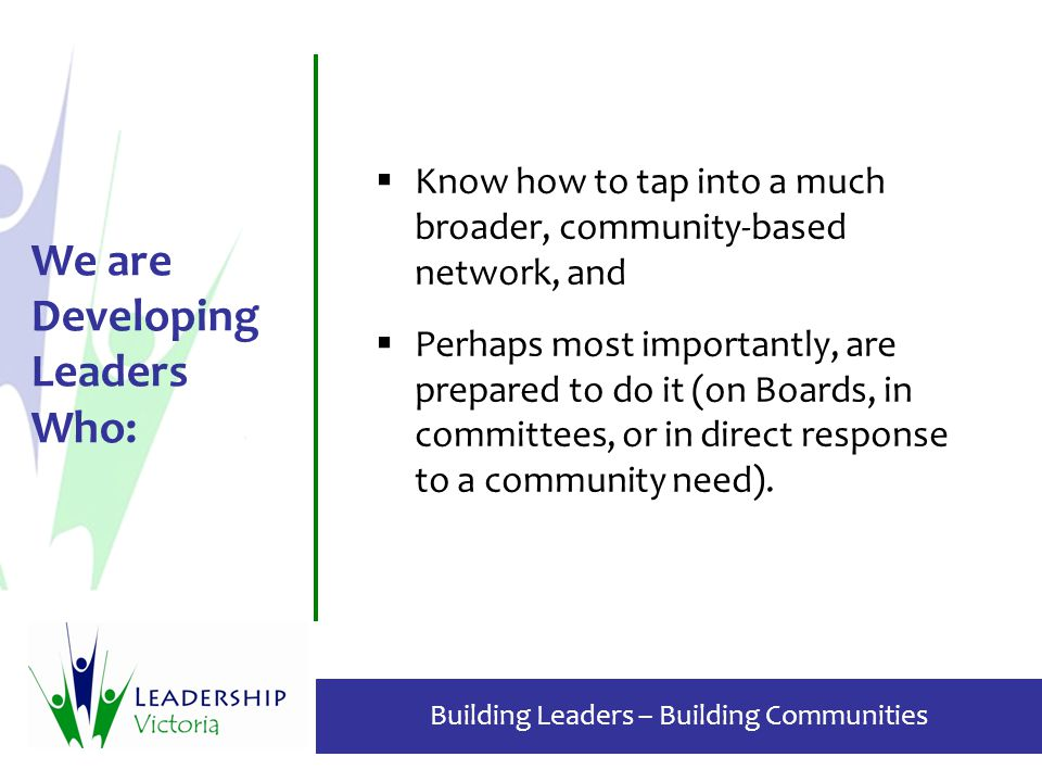 Building Leaders – Building Communities  Know how to tap into a much broader, community-based network, and  Perhaps most importantly, are prepared to do it (on Boards, in committees, or in direct response to a community need).