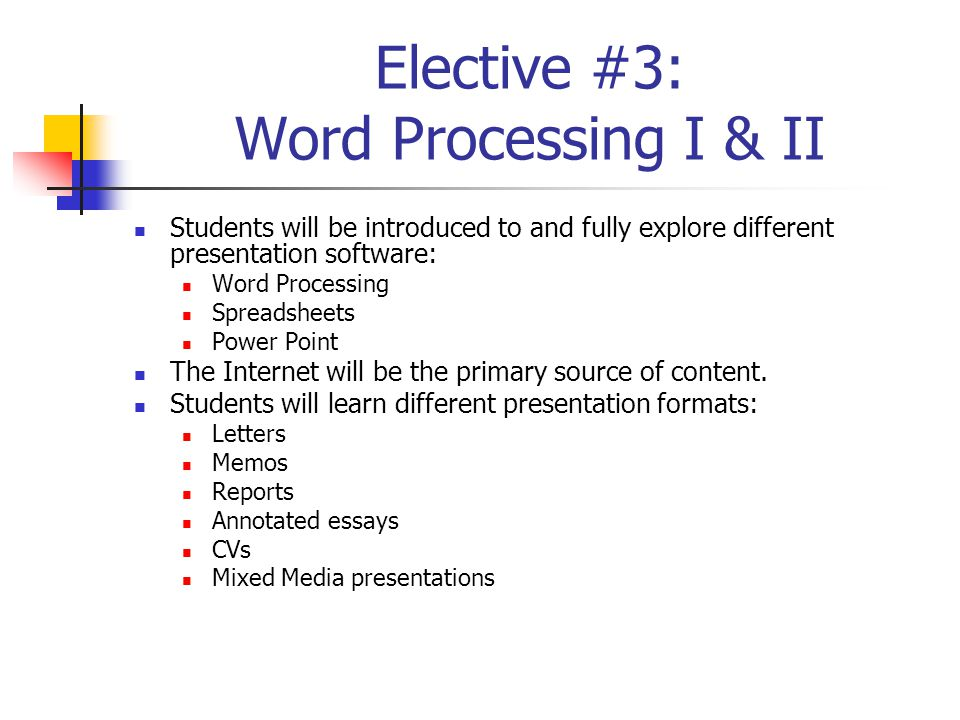 Elective #3: Word Processing I & II Students will be introduced to and fully explore different presentation software: Word Processing Spreadsheets Power Point The Internet will be the primary source of content.
