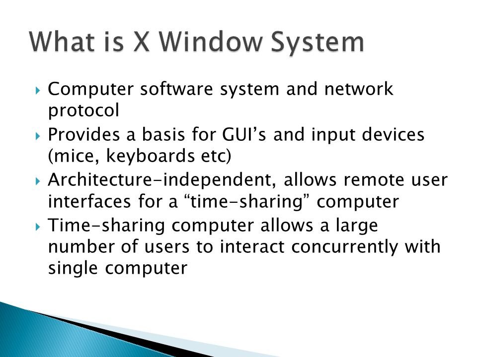  Computer software system and network protocol  Provides a basis for GUI's and input devices (mice, keyboards etc)  Architecture-independent, allows remote user interfaces for a time-sharing computer  Time-sharing computer allows a large number of users to interact concurrently with single computer