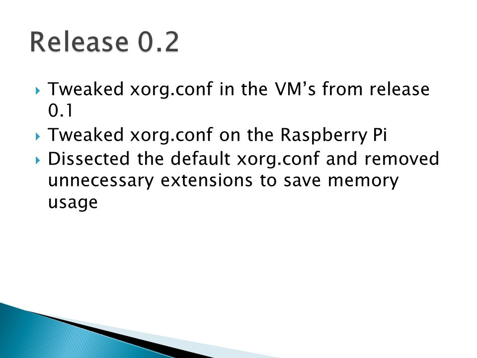  Tweaked xorg.conf in the VM's from release 0.1  Tweaked xorg.conf on the Raspberry Pi  Dissected the default xorg.conf and removed unnecessary extensions to save memory usage