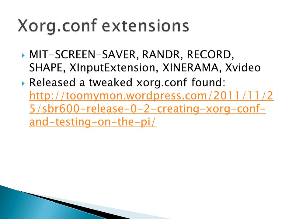  MIT-SCREEN-SAVER, RANDR, RECORD, SHAPE, XInputExtension, XINERAMA, Xvideo  Released a tweaked xorg.conf found: http://toomymon.wordpress.com/2011/11/2 5/sbr600-release-0-2-creating-xorg-conf- and-testing-on-the-pi/ http://toomymon.wordpress.com/2011/11/2 5/sbr600-release-0-2-creating-xorg-conf- and-testing-on-the-pi/