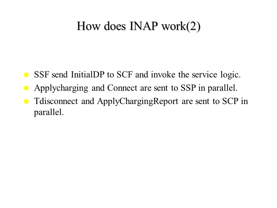 How does INAP work(1) SCP Alice Bob SSP Play announcement and collect information Invoke service logic PromptandCollec tUserInformation Dial an calling card access number InitialDP Return the result ApplyCharging ; Connect Alice and Bob are talking… Bob hands up Tdisconnect ; ApplyChargin gReport Ring Bob and Bob pick up the hook Release Busy tone