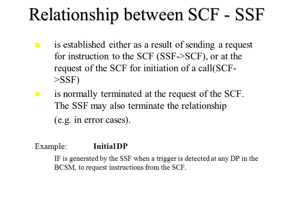 Relationship between different entities –Service Switching Function (SSF) –Service Control Function (SCF) –Specialized Resource Function (SRF) –Service Data Function (SDF) Information Flows between two FEs consist either of a request/response pair or of a request alone.