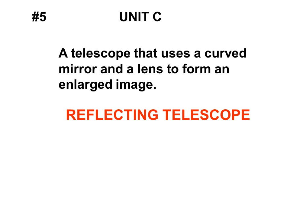 #5UNIT C A telescope that uses a curved mirror and a lens to form an enlarged image.