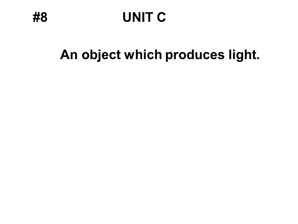 #8UNIT C An object which produces light.