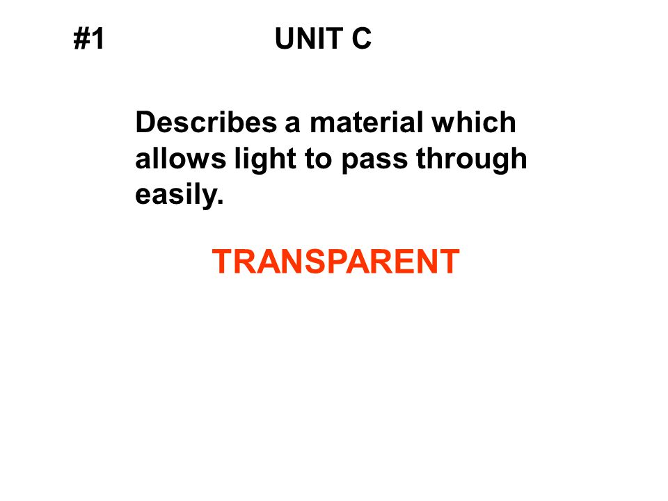 #1UNIT C Describes a material which allows light to pass through easily. TRANSPARENT