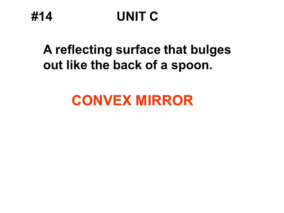 #14UNIT C A reflecting surface that bulges out like the back of a spoon. CONVEX MIRROR