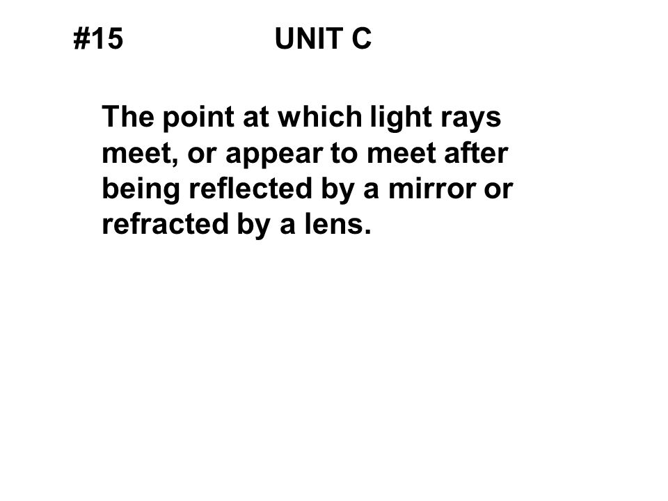 #15UNIT C The point at which light rays meet, or appear to meet after being reflected by a mirror or refracted by a lens.