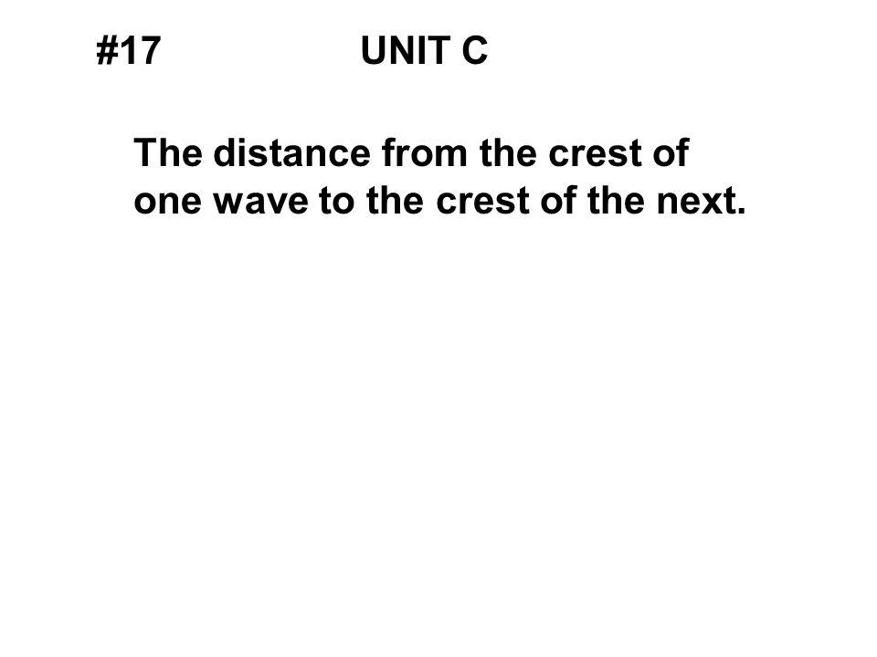 #17UNIT C The distance from the crest of one wave to the crest of the next.