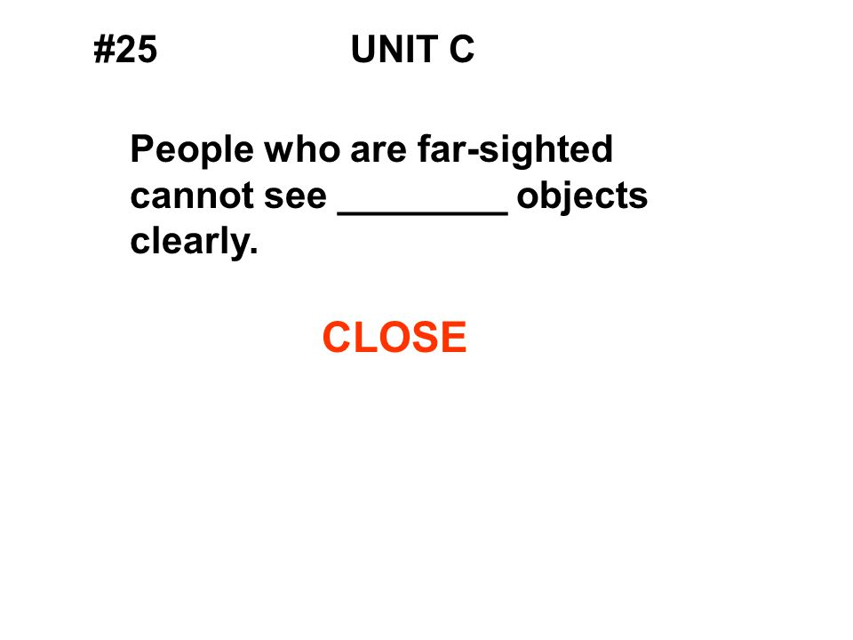 #25UNIT C People who are far-sighted cannot see ________ objects clearly. CLOSE