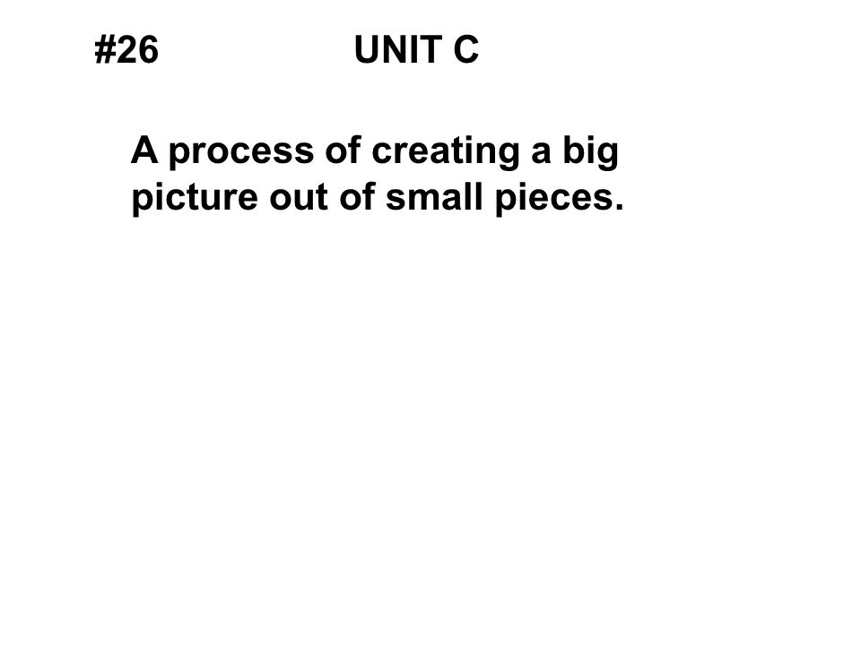 #26UNIT C A process of creating a big picture out of small pieces.
